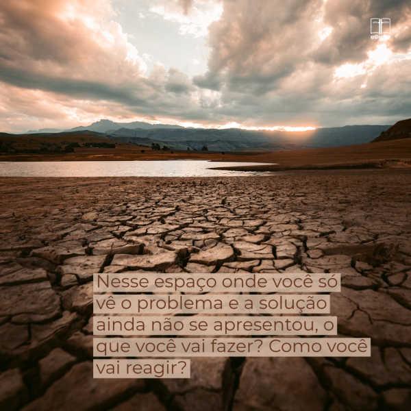 Um pedaço de terra infligido pela seca, com chão rachado. Como você se comporta estando no lugar entre o problema e a solução?
