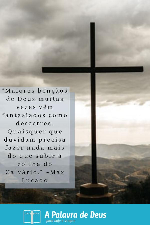 """""""Maiores bênçãos de Deus muitas vezes vêm fantasiados como desastres. Quaisquer que duvidam precisa fazer nada mais do que subir a colina do Calvário."""" ~Max Lucado"""