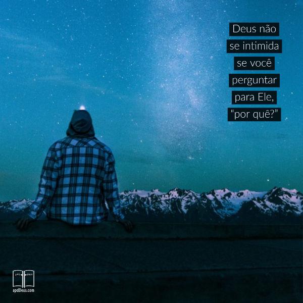 """Um homem olha para cima, silhueta contra um céu noturno estrelado.  Deus não se intimida se você perguntar para Ele, """"por quê?"""""""