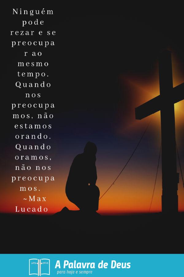 Ajoelhado na frente da cruz, no brilho alaranjado do crepúsculo: Ninguém pode rezar e se preocupar ao mesmo tempo. Quando nos preocupamos, não estamos orando. ~ Max Lucado