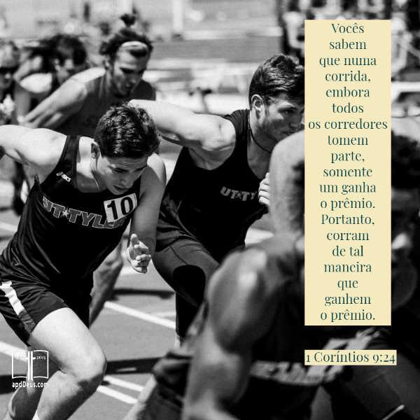 Vocês sabem que numa corrida, embora todos os corredores tomem parte, somente um ganha o prêmio. Portanto, corram de tal maneira que ganhem o prêmio. 1 Coríntios 9:24